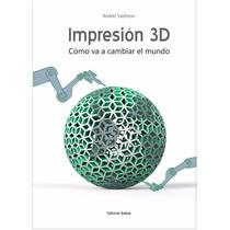 Impresión 3d, Cómo Va A Cambiar El Mundo - Ebook - Libro Dig