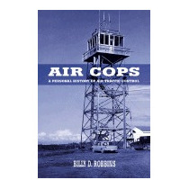 Air Cops: A Personal History Of Air Traffic, Billy D Robbins