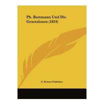 Ph. Buttmann Und Die Gesetzlosen, Reimer Publisher G Reimer