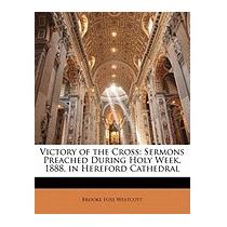 Victory Of The Cross: Sermons Preached, Brooke Foss Westcott