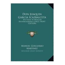 Don Joaquin Garcia Icazbalceta:, Manuel Guillermo Martinez