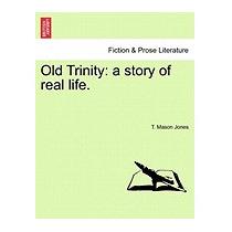 Old Trinity: A Story Of Real Life., T Mason Jones