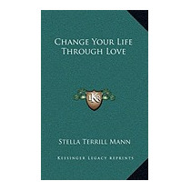 Change Your Life Through Love, Stella Terrill Mann