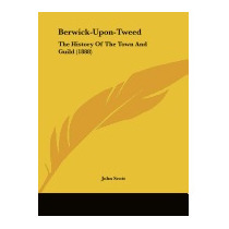 Berwick-upon-tweed: The History Of The Town And, John Scott