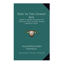 Peru In The Guano Age: Being A, Alexander James Duffield