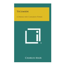 Tecumseh: A Drama And Canadian Poems, Charles Mair
