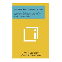 Advanced Gunsmithing: A Manual Of Instruction, W F Vickery