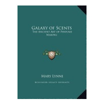 Galaxy Of Scents: The Ancient Art Of Perfume, Mary Lynne