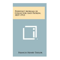 Pierpont Morgan As Collector And, Francis Henry Taylor