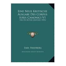 Eine Neue Kritische Ausgabe Des Corpus Iuris, Emil Friedberg