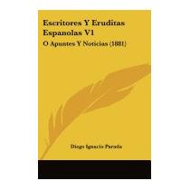 Escritores Y Eruditas Espanolas V1: O, Diego Ignacio Parada