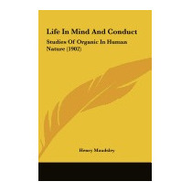 Life In Mind And Conduct: Studies Of Organic, Henry Maudsley