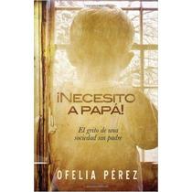 Necesito A Papa!: El Grito De Una Sociedad Sin Padre (spanis