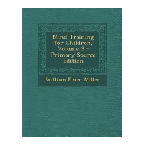 Mind Training For Children, Volume 3 -, William Emer Miller