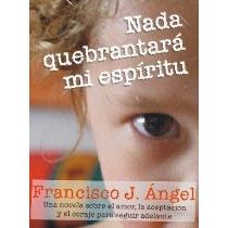 Libro Francisco Angel Real - Nada Quebrantará Mi Espiritu