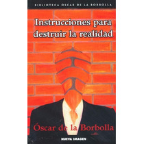 Instrucciones Para Destruir La Realidad - O. De La Borbolla