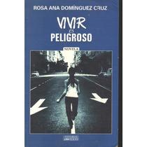 Vivir Es Peligroso. Rosa Ana Domínguez Cruz 1a Edición