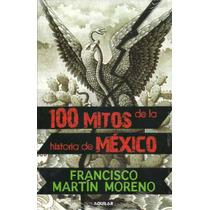 100 Mitos De La Historia De Mexico - Martin Moreno, Francisc
