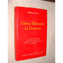 Libro Como Manejar Al Gerente , William E. Perry , Año 1982