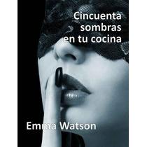 Cincuenta Sombras En Tu Cocina ¿ Emma Watson Pdf/epub/mobi