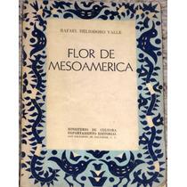 Flor De Mesoamerica Rafael Heliodoro Valle 1955 1a Ed.