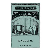 In Praise Of Ale - Or, Songs, Ballads,, W T Marchant