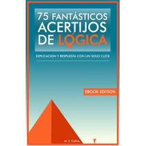 75 Fantásticos Acertijos De Lógica: Explicación Y Resp Ebook