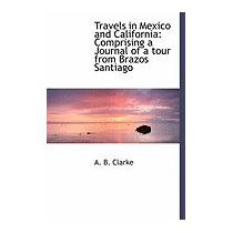 Travels In Mexico And California: Comprising A, A B Clarke