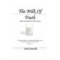Milk Of Truth: What New Christians Need To, Mick Brindle