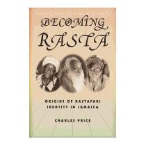 Becoming Rasta: Origins Of Rastafari Identity, Charles Price