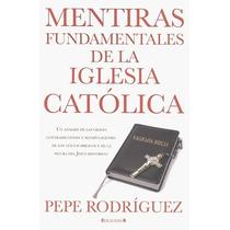 Mentiras Fundamentales De La Iglesia Catolica - Pepe Rodrigu