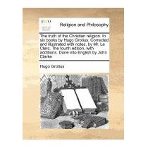 Truth Of The Christian Religion. In Six Books, Hugo Grotius