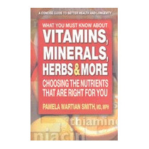 What You Must Know About Vitamins, Minerals,, Pamela W Smith