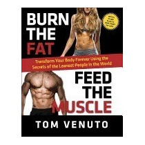 Burn The Fat, Feed The Muscle: Transform Your, Tom Venuto