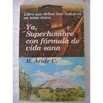 Ya, Superhombre Con Fórmula De Vida Sana - R. Aride C.